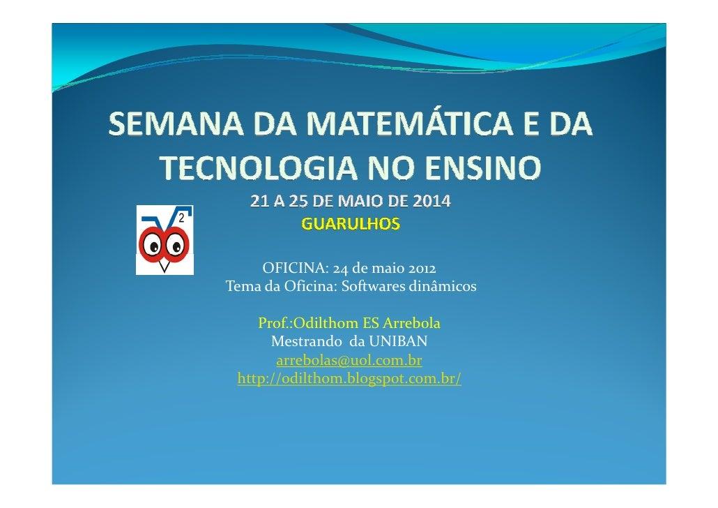 OFICINA: 24 de maio 2012Tema da Oficina: Softwares dinâmicos    Prof.:Odilthom ES Arrebola      Mestrando da UNIBAN       ...