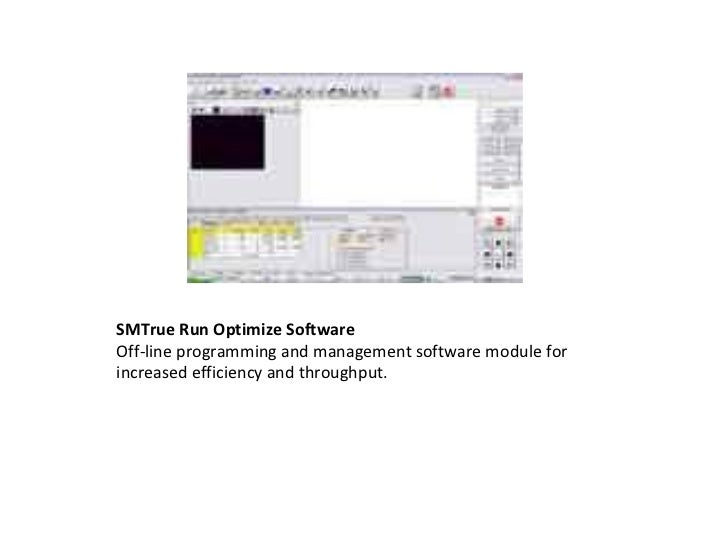 SMTrue Run Optimize Software Off-line programming and management software module for increased efficiency and throughput.