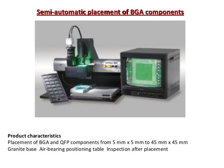 Semi-automatic placement of BGA components Product characteristics Placement of BGA and QFP components from 5 mm x 5 mm to...