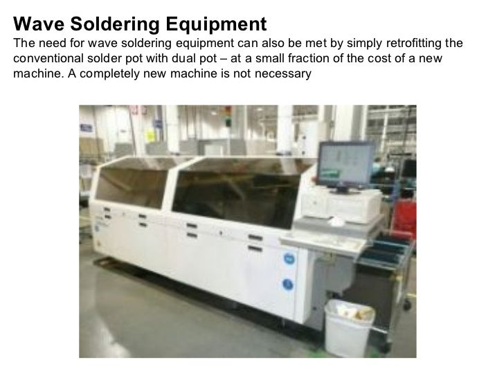 Wave Soldering Equipment The need for wave soldering equipment can also be met by simply retrofitting the conventional sol...