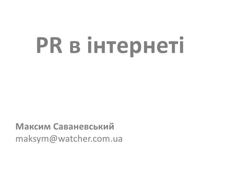 PR в інтернеті<br />Максим Саваневськийmaksym@watcher.com.ua<br />