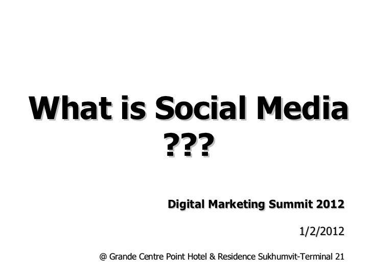 What is Social Media ??? Digital Marketing Summit 2012 1/2/2012 @ Grande Centre Point Hotel & Residence Sukhumvit-Terminal...