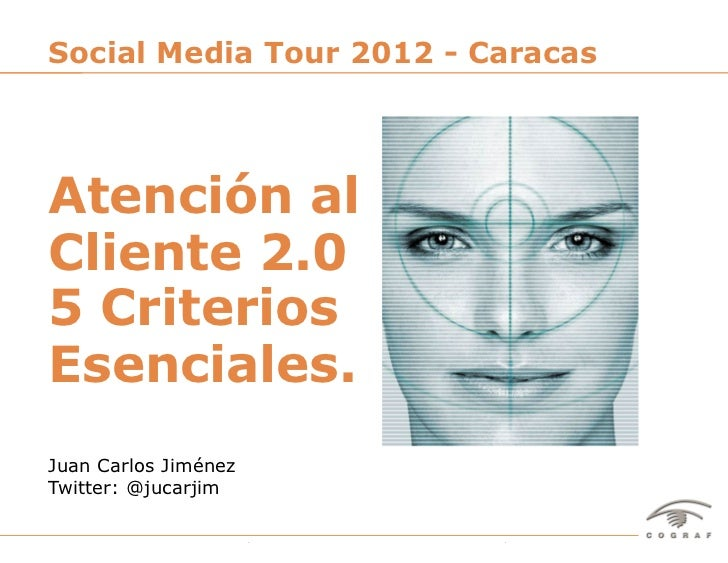 Social Media Tour 2012 - CaracasAtención alCliente 2.05 CriteriosEsenciales.Juan Carlos JiménezTwitter: @jucarjimSocial Me...