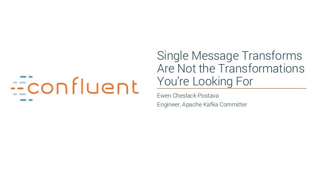 1 Single Message Transforms Are Not the Transformations You're Looking For Ewen Cheslack-Postava Engineer, Apache Kafka Co...