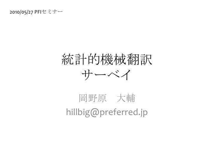 統計的機械翻訳サーベイ<br />岡野原 大輔<br />hillbig@preferred.jp<br />2010/05/27 PFIセミナー<br />