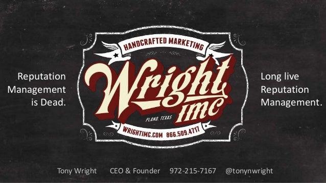 Tony Wright CEO & Founder 972-215-7167 @tonynwright Reputation Management is Dead. Long live Reputation Management.