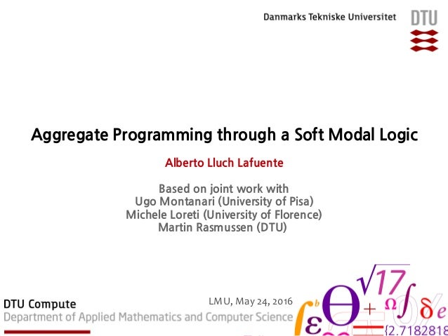 Aggregate Programming through a Soft Modal Logic Alberto Lluch Lafuente Based on joint work with Ugo Montanari (University...