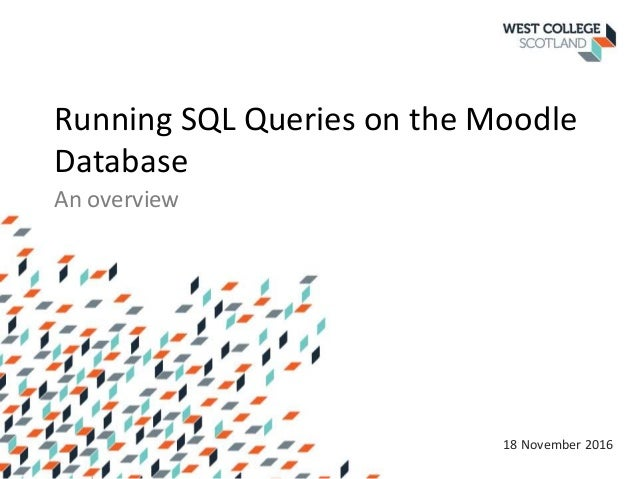 Running SQL Queries on the Moodle Database An overview 18 November 2016