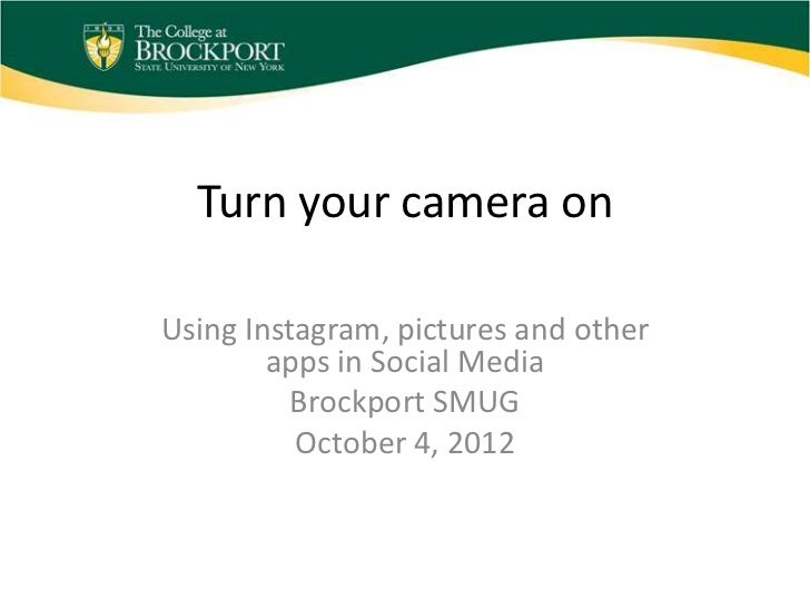 Turn your camera onUsing Instagram, pictures and other        apps in Social Media          Brockport SMUG          Octobe...