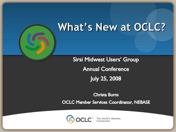 Sirsi Midwest Users' Group Annual Conference July 25, 2008 Christa Burns OCLC Member Services Coordinator, NEBASE What's N...
