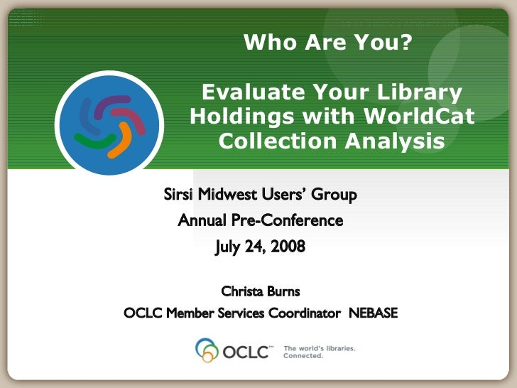 Who Are You?  Evaluate Your Library Holdings with WorldCat Collection Analysis Sirsi Midwest Users' Group Annual Pre-Confe...