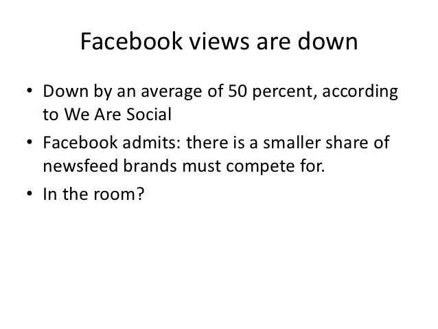 Facebook views are down• Down by an average of 50 percent, according  to We Are Social• Facebook admits: there is a smalle...