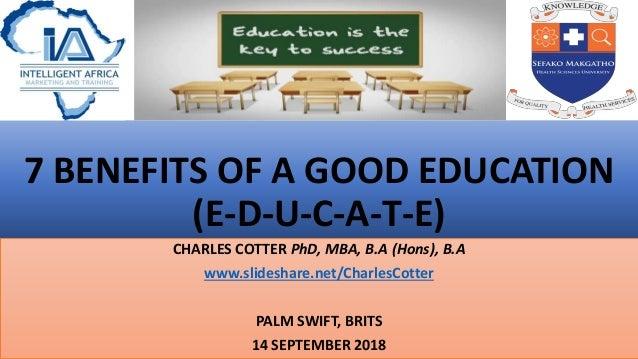 7 BENEFITS OF A GOOD EDUCATION (E-D-U-C-A-T-E) CHARLES COTTER PhD, MBA, B.A (Hons), B.A www.slideshare.net/CharlesCotter P...