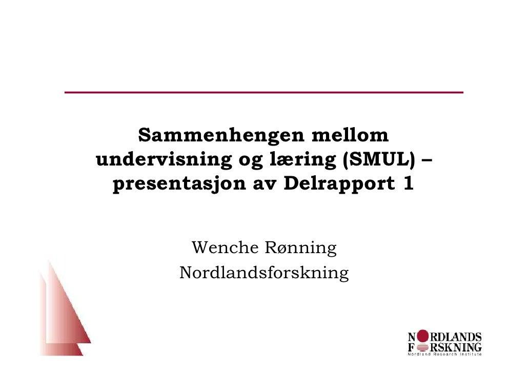 Sammenhengen mellom undervisning og læring (SMUL) –  presentasjon av Delrapport 1           Wenche Rønning        Nordland...