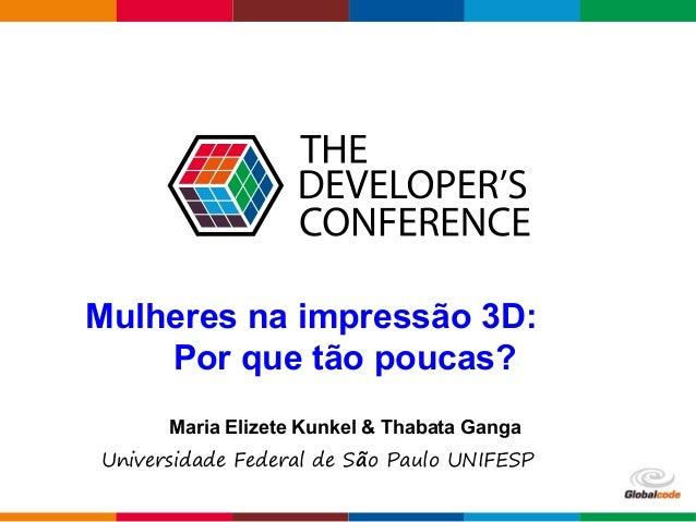 Globalcode – Open4education Mulheres na impressão 3D: Por que tão poucas? Maria Elizete Kunkel & Thabata Ganga Universidad...