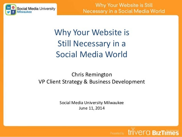 Why Your Website is Still Necessary in a Social Media World Chris Remington VP Client Strategy & Business Development Soci...