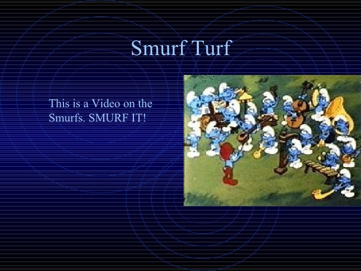 Smurf Turf This is a Video on the Smurfs. SMURF IT!