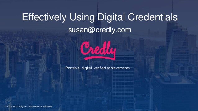 © 2012-2018 Credly, Inc. - Proprietary & Confidential Portable, digital, verified achievements. Effectively Using Digital ...