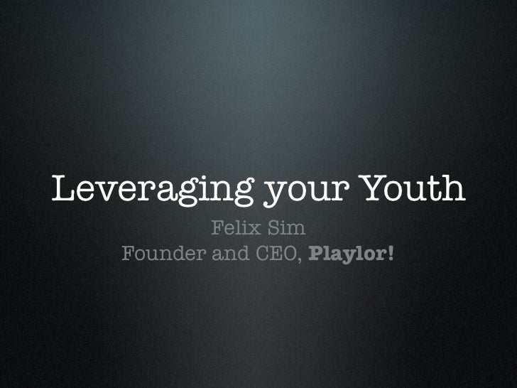 Leveraging your Youth           Felix Sim   Founder and CEO, Playlor!