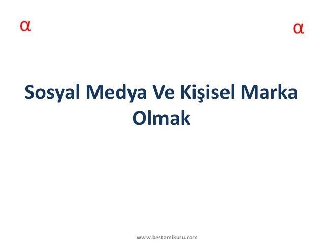 Sosyal Medya Ve Kişisel Marka           Olmak           www.bestamikuru.com