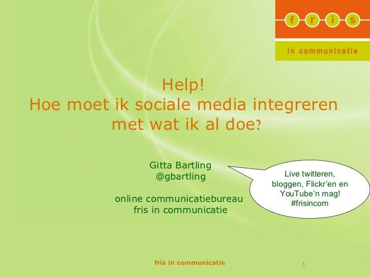 Help!Hoe moet ik sociale media integreren        met wat ik al doe?                Gitta Bartling                 @gbartli...