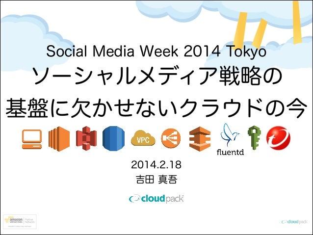 Social Media Week 2014 Tokyo  ソーシャルメディア戦略の 基盤に欠かせないクラウドの今 2014.2.18 吉田 真吾