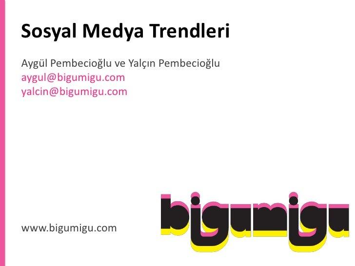 SosyalMedyaTrendleri<br />Aygül Pembecioğlu ve Yalçın Pembecioğluaygul@bigumigu.comyalcin@bigumigu.com<br />www.bigumigu.c...
