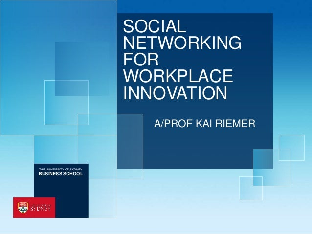 SOCIAL  NETWORKING  FOR  WORKPLACE  INNOVATION  A/PROF KAI RIEMER  THE UNIVERSITY OF SYDNEY  BUSINESS SCHOOL