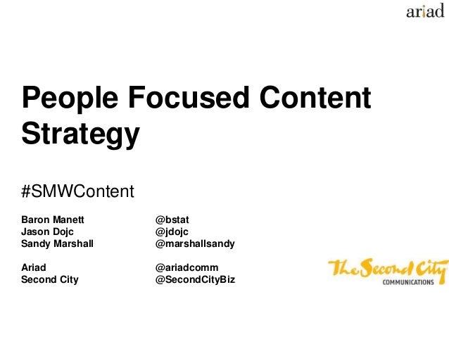 People Focused Content Strategy #SMWContent Baron Manett @bstat Jason Dojc @jdojc Sandy Marshall @marshallsandy Ariad @ari...