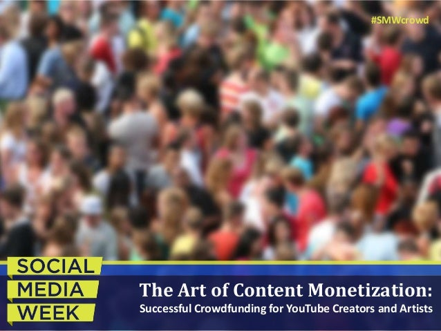 The Art of Content Monetization: Successful Crowdfunding for YouTube Creators and Artists #SMWcrowd