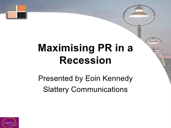 Maximising PR in a Recession Presented by Eoin Kennedy Slattery Communications