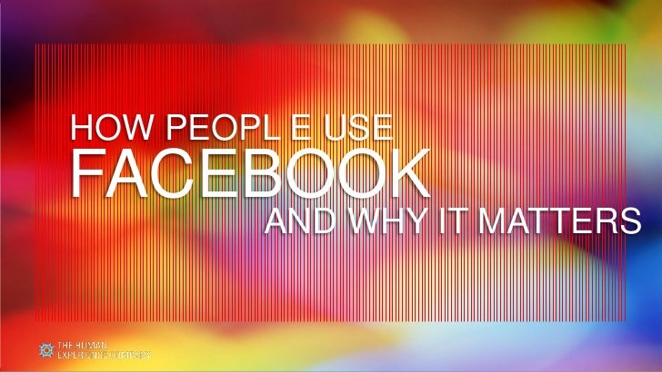 HOW PEOPL E USEFACEBOOK        AND WHY IT MATTERS