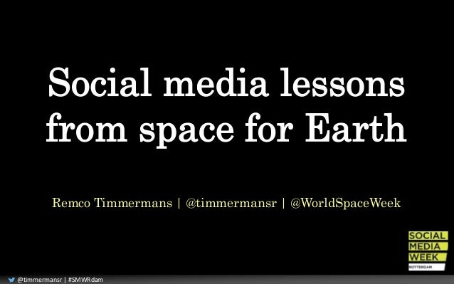 Social media lessons  from space for Earth  Remco Timmermans | @timmermansr | @WorldSpaceWeek  @timmermansr | #SMWRdam