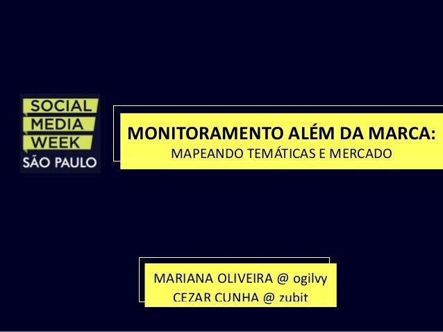 MONITORAMENTO ALÉM DA MARCA:  MAPEANDO TEMÁTICAS E MERCADO  MARIANA OLIVEIRA @ ogilvy  CEZAR CUNHA @ zubit