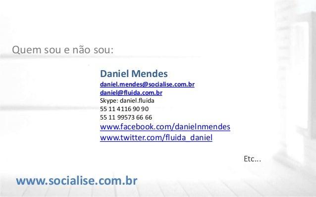 www.socialise.com.br Quem sou e não sou: Daniel Mendes daniel.mendes@socialise.com.br daniel@fluida.com.br Skype: daniel.f...