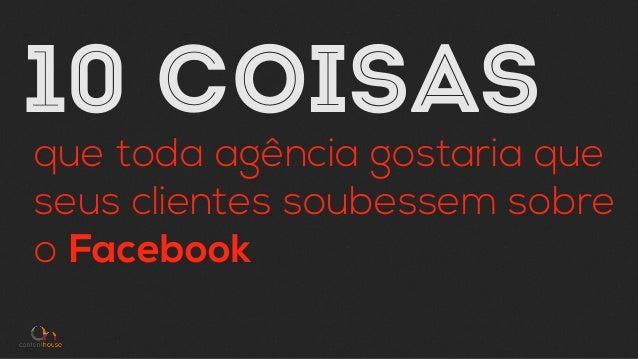 10 COISAS que toda agência gostaria que seus clientes soubessem sobre o Facebook
