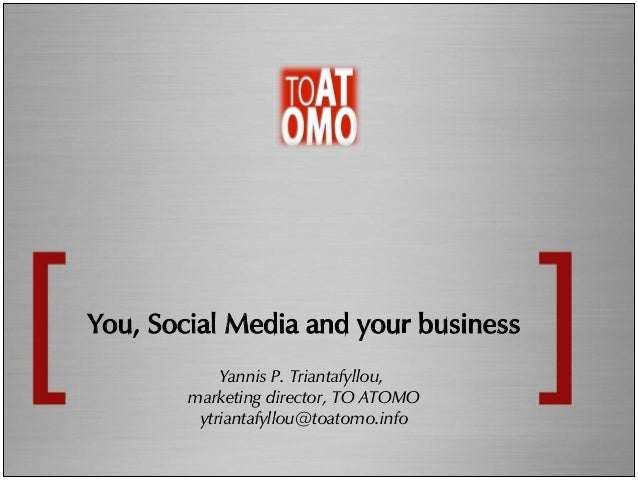 You,  Social  Media  and  your  business   Yannis P. Triantafyllou, marketing director, TO ATOMO ytriantafyllou@toatomo.in...