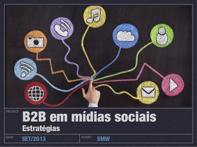 PROJECT DATE CLIENT SET/2013 SMW B2B em mídias sociais Estratégias