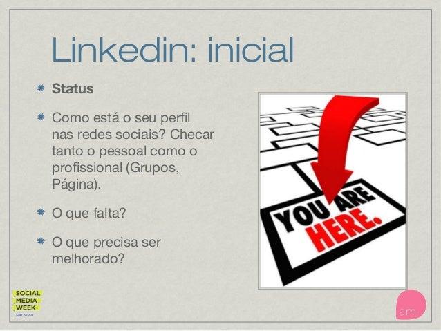 Linkedin: inicial Status Como está o seu perfil nas redes sociais? Checar tanto o pessoal como o profissional (Grupos, Pág...