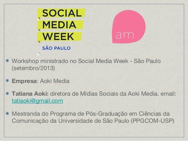 Workshop ministrado no Social Media Week - São Paulo (setembro/2013) Empresa: Aoki Media Tatiana Aoki: diretora de Mídias ...