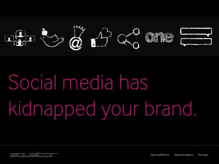 Social media haskidnapped your brand.               @jamesjefferson   @equatoragency   #smwgla