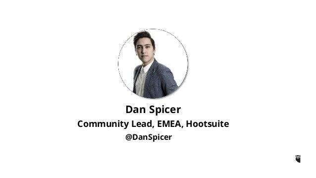 Dan Spicer  Community Lead, EMEA, Hootsuite  @DanSpicer
