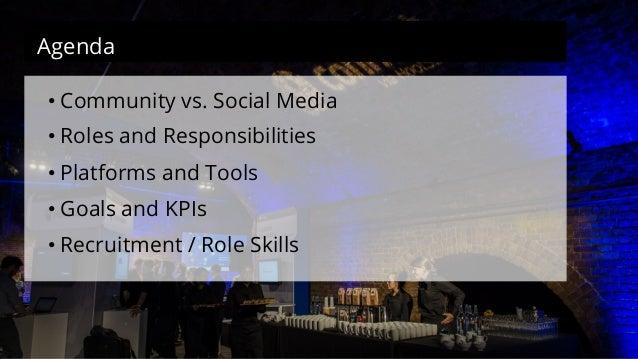 Agenda  • Community vs. Social Media  • Roles and Responsibilities  • Platforms and Tools  • Goals and KPIs  • Recruitment...