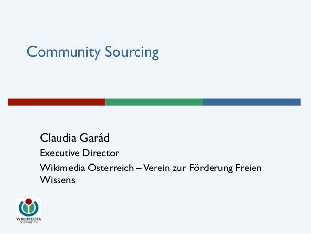 Community Sourcing  Claudia Garád  Executive Director  Wikimedia Österreich – Verein zur Förderung Freien  Wissens
