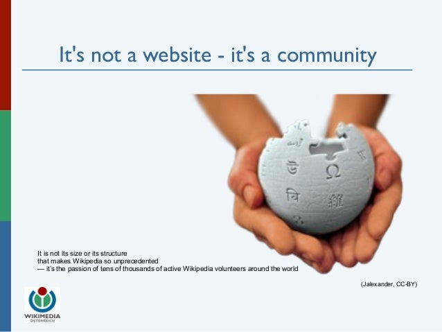 It's not a website - it's a community  (Jalexander, CC-BY)  It is not its size or its structure  that makes Wikipedia so u...