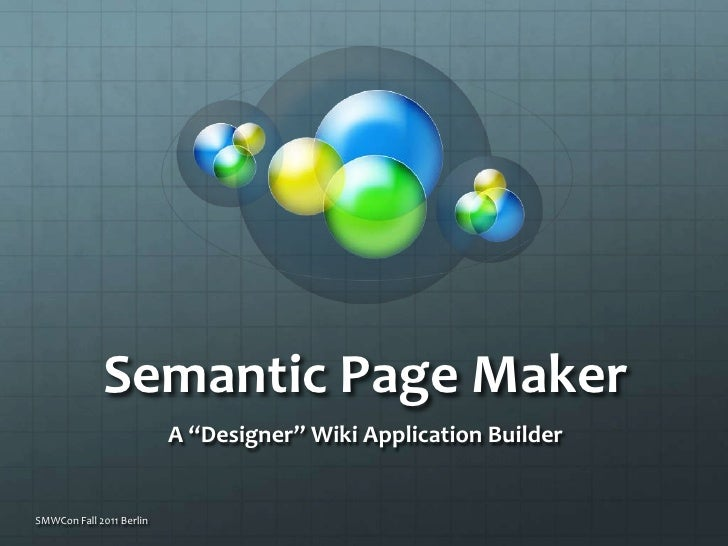 "Semantic Page Maker<br />A ""Designer"" Wiki Application Builder <br />SMWCon Fall 2011 Berlin<br />"