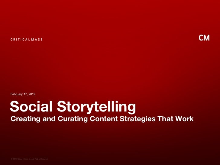 February 17, 2012Social StorytellingCreating and Curating Content Strategies That Work© 2010 Critical Mass, Inc. All Right...