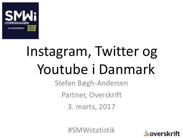 Instagram, Twitter og Youtube i Danmark Stefan Bøgh-Andersen Partner, Overskrift 3. marts, 2017 #SMWstatistik