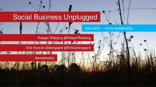Social Business Unplugged less tech – more leadership Kasper Risbjerg @KasperRisbjerg  Erik Korsvik Østergaard @ErikQsterg...