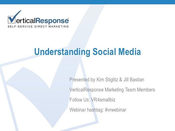 Understanding Social Media Presented by Kim Stiglitz & Jill Bastian VerticalResponse Marketing Team Members Follow Us: VR4...